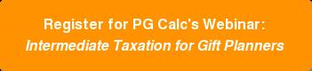 Register for PG Calc'sWebinar: Intermediate Taxation for Gift Planners