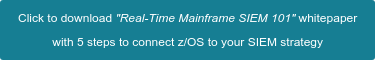 "Click to download ""Real-Time Mainframe SIEM 101"" whitepaper  with 5 steps to connect z/OS to your SIEM strategy"