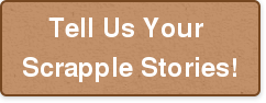 Tell Us Your  Scrapple Stories!