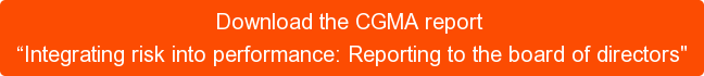 "Download the CGMA report  ""Integrating risk into performance: Reporting to the board of directors"