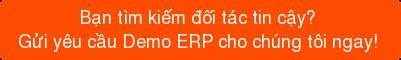Bạn tìm kiếm đối tác tin cậy? Gửi yêu cầu Demo ERP cho chúng tôi ngay!