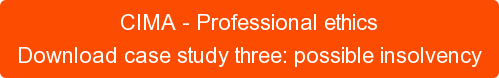 CIMA - Professional ethics Download case study three: possible insolvency