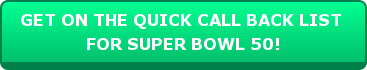 GET ON THE QUICK CALL BACK LIST  FOR SUPER BOWL 50!