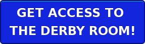 GET ACCESS TO  THE DERBY ROOM!