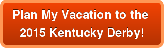 Plan My Vacation to the   2015 Kentucky Derby!