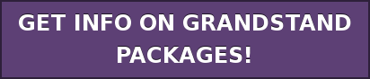 GET INFO ON GRANDSTAND PACKAGES!