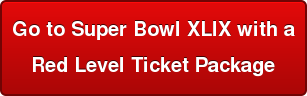 Go to Super Bowl XLIX with a   Red Level Ticket Package
