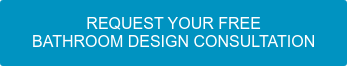 REQUEST YOUR FREE  BATHROOM DESIGN CONSULTATION