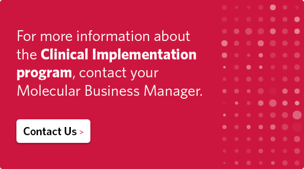 For more information about the Clinical Implementation program, contact your Molecular Business Manager