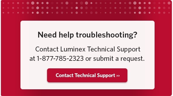 Need help troubleshooting? Contact Luminex Tech Support at 1-877-785-2323 or submit a request form.
