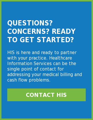 Questions? Concerns? Ready to get Started?  HIS is here and ready to partner with your practice. Healthcare Information  Services can be the single point of contact for addressing your medical billing  and cash flow problems. Contact HIS