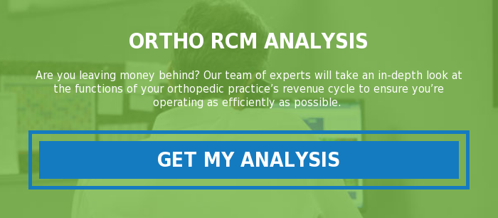 Ortho RCM Analysis  Are you leaving money behind? Our team of experts will take an in-depth look  at the functions of your orthopedic practice's revenue cycle to ensure you're  operating as efficiently as possible. Get My Analysis