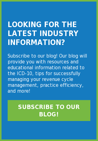 Looking for the latest industry information?  Subscribe to our blog! Our blog will provide you with resources and  educational information related to the ICD-10, tips for successfully managing  your revenue cycle management, practice efficiency, and more! Subscribe to Our Blog!