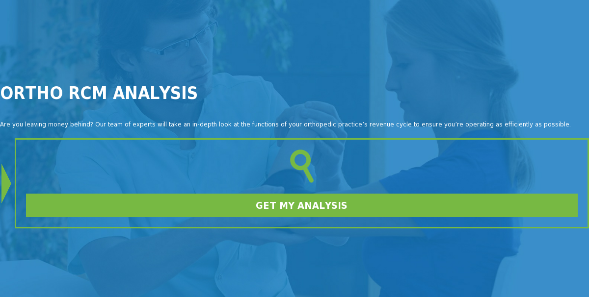 Free Ortho RCM Analysis  Are you leaving money behind? Our team of experts will take an in-depth look  at the functions of your orthopedic practice's revenue cycle to ensure you're  operating as efficiently as possible. No hidden fee, no catches – just a free  analysis.  Get My Free Analysis