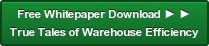Free Whitepaper Download ► ► True Tales of Warehouse Efficiency