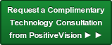 Request a Complimentary  Technology Consultation from PositiveVision ► ►