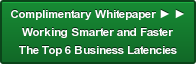 Complimentary Whitepaper ► ► Working Smarter and Faster The Top 6 Business Latencies