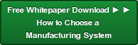 Free Whitepaper Download ► ► How to Choose a  Manufacturing System