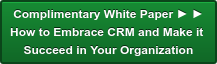 Complimentary White Paper ► ► How to Embrace CRM and Make it  Succeed in Your Organization
