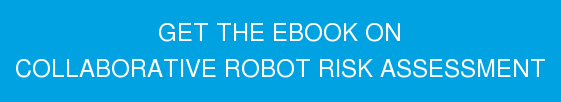 GET THE UPDATED EBOOK ON COLLABORATIVE ROBOT RISK ASSESSMENT