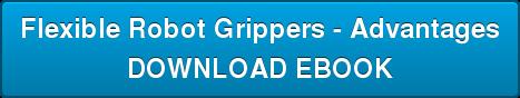Flexible Robot Grippers - Advantages DOWNLOAD EBOOK