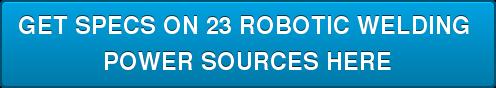 GET SPECS ON 23 ROBOTIC WELDING  POWER SOURCES HERE
