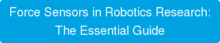 Force Sensors in Robotics Research: The Essential Guide