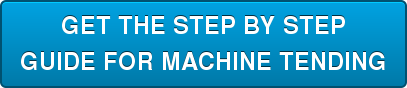 GET THE STEP BY STEP GUIDE FOR MACHINE TENDING