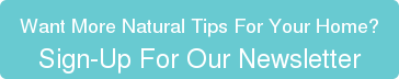 Want More Natural Tips For Your Home? Sign-Up For Our Newsletter
