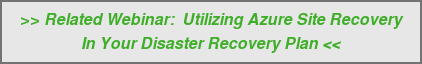 >> Related Webinar: Utilizing Azure Site Recovery  In Your Disaster Recovery Plan <<