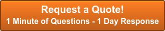 Request a Quote!  1 Minute of Questions - 1 Day Response