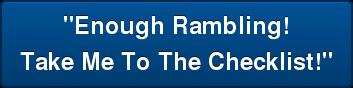 """""""Enough Rambling! Take Me To The Checklist!"""""""