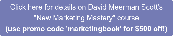 "Click here for details on David Meerman Scott's  ""New Marketing Mastery"" course (use promo code 'marketingbook' for $500 off!)"