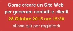 Come creare un Sito Web  per generare contatti e clienti  28 Ottobre 2015 ore 15:30 clicca qui per registrarti