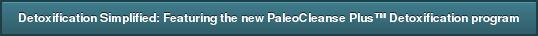 Detoxification Simplified: Featuring the new PaleoCleanse Plus™ Detoxification  program
