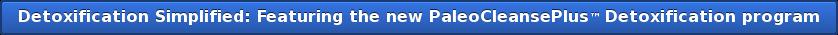 Detoxification Simplified: Featuring the new PaleoCleansePlus™Detoxification  program