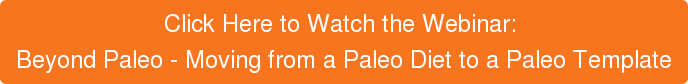 Click Here to Watch the Webinar:  Beyond Paleo - Moving from a Paleo Diet to a Paleo Template