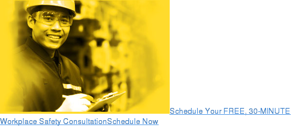 Schedule Your FREE, 30-MINUTE Workplace Safety ConsultationSchedule Now