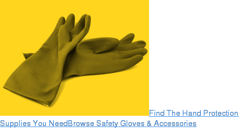 Find The Hand Protection Supplies You NeedBrowse Safety Gloves & Accessories