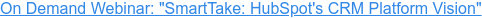 "On Demand Webinar: ""SmartTake: HubSpot's CRM Platform Vision"""