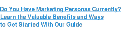 Do You Have Marketing Personas Currently?  Learn the Valuable Benefits and Ways  to Get Started With Our Guide