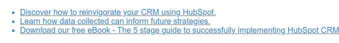 * Discover how to reinvigorate your CRM using HubSpot.   * Learn how data collected can inform future strategies.   * Download our free eBook - The 5 stage guide to successfully implementing  HubSpot CRM