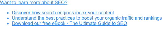 Want to learn more about SEO?   * Discover how search engines index your content   * Understand the best practices to boost your organic traffic and rankings   * Download our free eBook - The Ultimate Guide to SEO