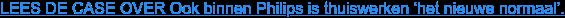LEES DE CASE OVER Ook binnen Philips is thuiswerken 'het nieuwe normaal'.