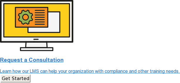 Request a Consultation  Learn how our LMS can help your organization with compliance and other  training needs. Get Started