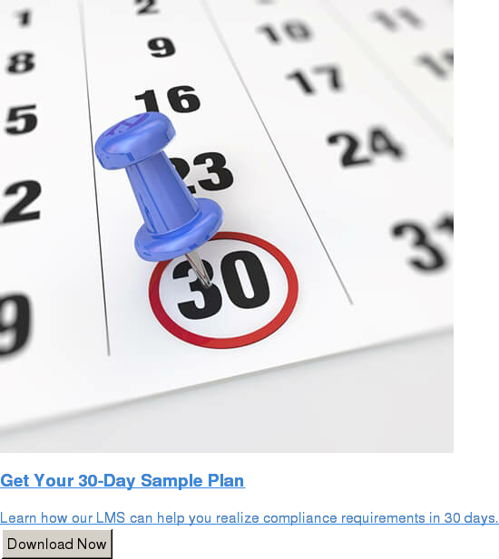 Get Your 30-Day Sample Plan  Learn how our LMS can help you realize compliance requirements in 30 days. Download Now