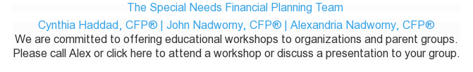 The Special Needs Financial Planning Team  Cynthia Haddad, CFP® | John  Nadworny, CFP® | Alexandria Nadworny, CFP®  We are committed to offering educational workshops to organizations and parent  groups.  Please call Alex or click here to attend a workshop or discuss a presentation  to your group.