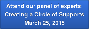 Attend our panel of experts: Creating a Circle of Supports March 25, 2015