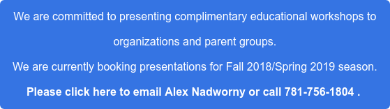 We are committed to presenting complimentary educational workshops to  organizations and parent groups. We are currently booking presentations for Fall 2018/Spring 2019 season. Please click here to email Alex Nadworny or call 781-756-1804 .