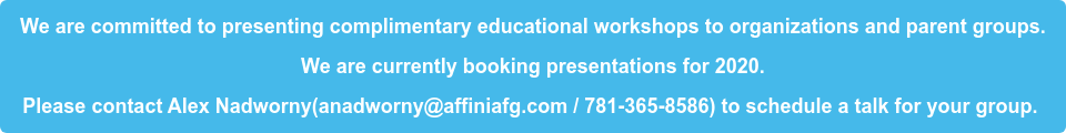 We are committed to presenting complimentary educational workshops to  organizations and parent groups. We are currently booking presentations for 2020. Please contact Alex Nadworny(anadworny@affiniafg.com / 781-365-8586) to  schedule a talk for your group.